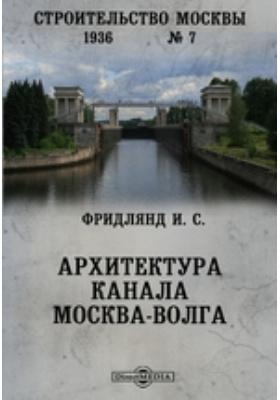 Строительство Москвы : Архитектура канала Москва-Волга: журнал. 1936. № 7