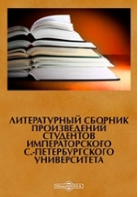 Литературный сборник произведений студентов Императорского С.-Петербургского Университета: художественная литература
