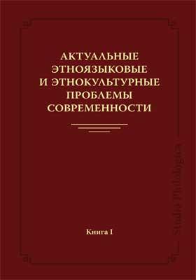 Актуальные этноязыковые и этнокультурные проблемы современности: монография. Книга 1