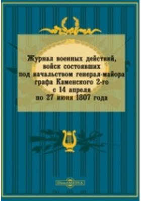 Журнал военных действий, войск состоявших под начальством генерал-майора графа Каменского 2-го с 14 апреля по 27 июня 1807 года: монография