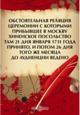 Обстоятельная реляция церемонии с которыми прибывшее в Москву Хинеиское посольство там 21 дня января 1731 года принято, и потом 26 дня того же месяца до аудиенции ведено