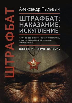 Штрафбат : наказание, искупление. Военно-историческая быль: историко-документальная литература