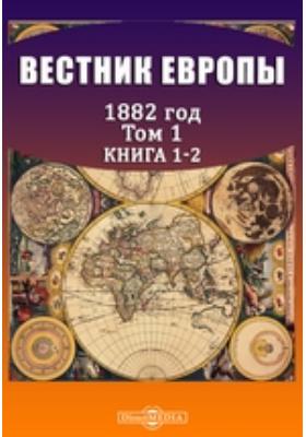 Вестник Европы. 1882. Т. 1, Книга 1-2, Январь-февраль