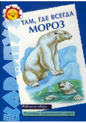 Там, где всегда мороз : Животные севера. Познание окружающего мира