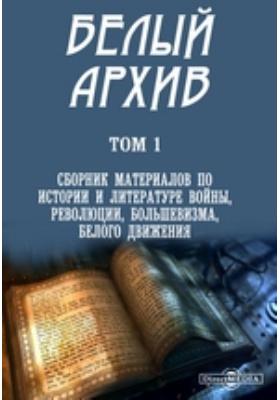 Белый архив. Т. 1. Сборник материалов по истории и литературе войны, революции, большевизма, белого движения