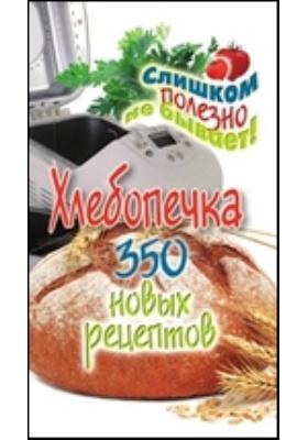 Хлебопечка. 350 новых рецептов