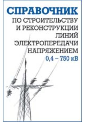 Справочник по строительству и реконструкции линий электропередачи напряжением 0,4–750 кВ: справочник