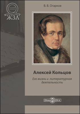 Алексей Кольцов. Его жизнь и литературная деятельность: документально-художественная литература