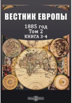 Вестник Европы: журнал. 1885. Том 2, Книга 3-4, Март-апрель