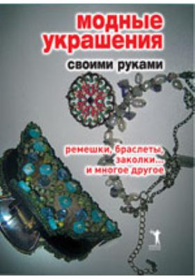 Модные украшения своими руками. Ремешки, браслеты, заколки.. и многое другое: научно-популярное издание