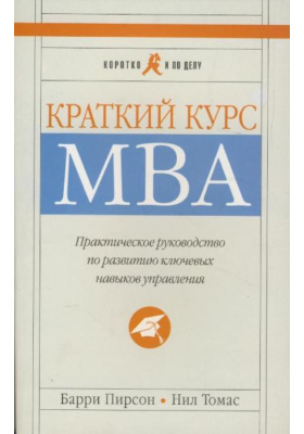 Краткий курс MBA = The Shorter MBA. A Practical Approach to the Key Business Skills : Практическое руководство по развитию ключевых навыков управления. 5-е издание