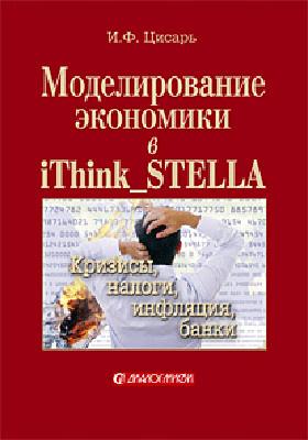 Моделирование экономики в iThink_STELLA : кризисы, налоги, инфляция, банки: учебное пособие