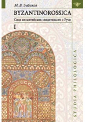 BYZANTINOROSSICA: свод византийских свидетельств о Руси. Т. 1