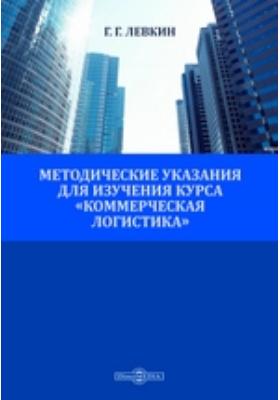 Методические указания для изучения курса «Коммерческая логистика»: учебное пособие