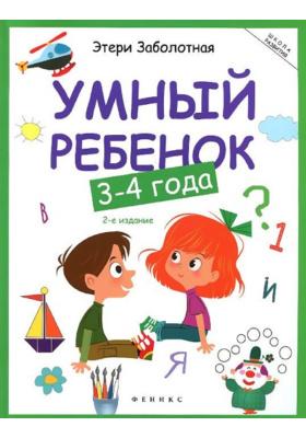 Умный ребёнок. 3-4 года : 2-е издание
