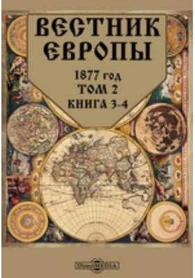 Вестник Европы: журнал. 1877. Т. 2, Книга 3-4, Март-апрель