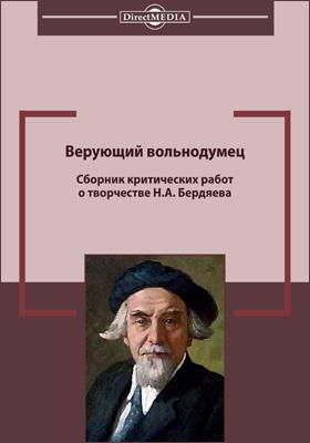 Верующий вольнодумец : сборник критических работ о творчестве Н. А. Бердяева