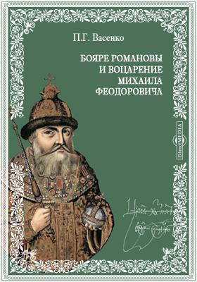 Бояре Романовы и воцарение Михаила Феoдоровича