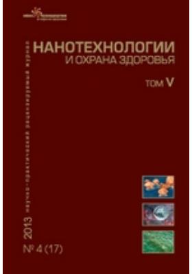 Нанотехнологии и охрана здоровья: журнал. 2013. Т. V, № 4(17)