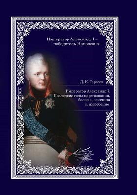 Император Александр I : последние годы царствования, болезнь, кончина и погребение: документально-художественная литература