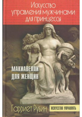 Искусство управления мужчинами для принцессы = The Princessa. Machiavelli for Women : Макиавелли для женщин