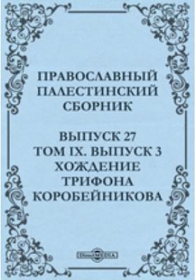 Православный Палестинский сборник. Хождение Трифона Коробейникова: журнал. 1888. Вып. 27, Т. IX, Вып. 3