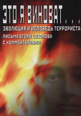 Это я виноват… Эволюция и исповедь террориста : письма Егора Созонова с комментариями: документально-художественная литература