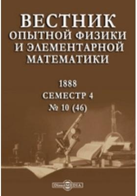 Вестник опытной физики и элементарной математики : Семестр 4: журнал. 1888. № 10 (46)