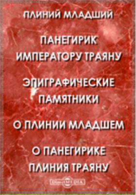Панегирик императору Траяну. Эпиграфические памятники. О Плинии Младшем. О Панегирике Плиния Траяну