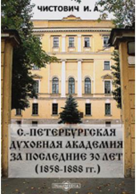 С.-Петербургская духовная академия за последние 30 лет (1858-1888 гг.).: духовно-просветительское издание