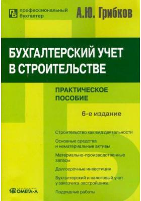 Бухгалтерский учет в строительстве : Практическое пособие. 6-е издание, переработанное и дополненное