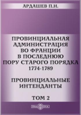 Провинциальная администрация во Франции в последнюю пору старого порядка. 1774-1789. Провинциальные интенданты. Т. 2
