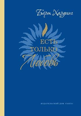 Есть только Любовь : Сборник сатсангов с Бёртом Хардингом, 2012–2013