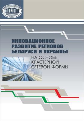 Инновационное развитие регионов Беларуси и Украины на основе кластерной сетевой формы: научное издание