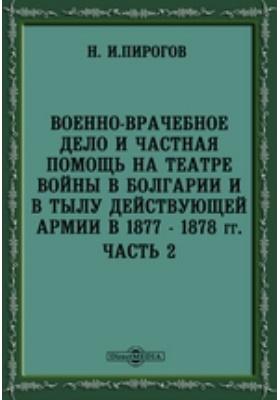 Военно-врачебное дело. Частная помощь на театре войны в Болгарии и в тылу действующей армии в 1877-1878 гг, Ч. 2