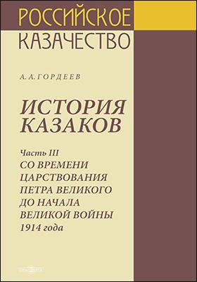 История казаков: историко-документальная литература : в 4 частях, Ч. 3. Со времени царствования Петра Великого до начала Великой войны 1914 года