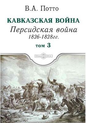 Кавказская война: научно-популярное издание. Том 3. Персидская война 1826-1828 гг