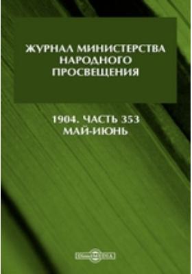 Журнал Министерства Народного Просвещения: газета. 1904, Ч. 353. Май-июнь