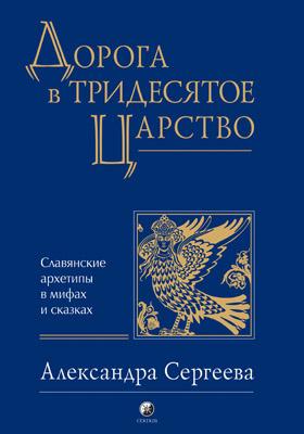 Дорога в Тридесятое царство : славянские архетипы в мифах и сказках: научно-популярное издание