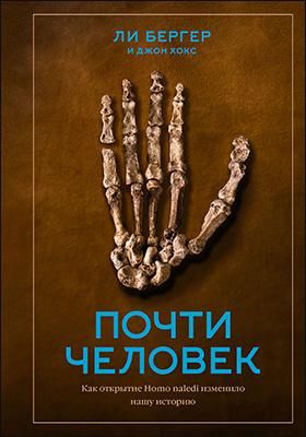 Почти человек. Как открытие Homo naledi изменило нашу историю: научно-популярное издание