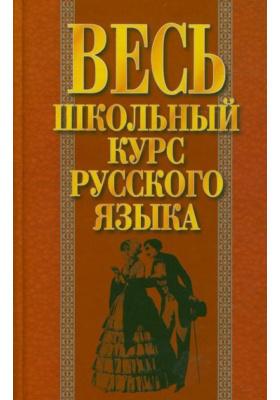 Весь школьный курс русского языка : Пособие для учащихся старших классов и абитуриентов. 6-е издание