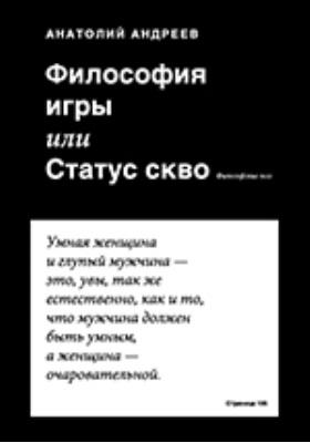Философия игры, или Статус скво : философские эссе: сборник эссе