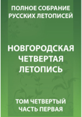 Полное собрание русских летописей. Т. 4. Выпуск 3, Ч. 1. Новгородская четвертая летопись
