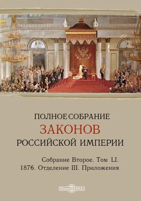 Полное собрание законов Российской империи. Собрание второе 1876. Приложения. Т. LI. Отделение 3