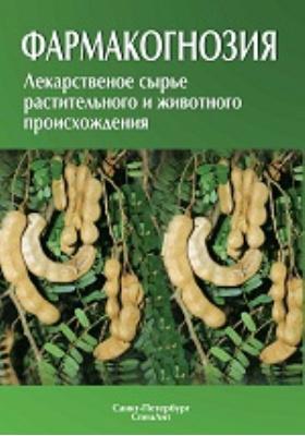 Фармакогнозия : Лекарственное сырьё растительного и животного происхождения: учебное пособие