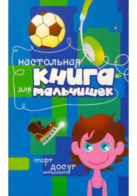 Настольная книга для мальчишек : Спорт, досуг, интеллект