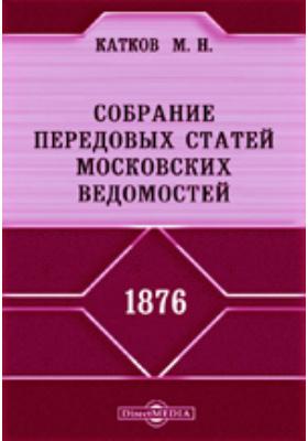 Собрание передовых статей Московских ведомостей. 1876 год