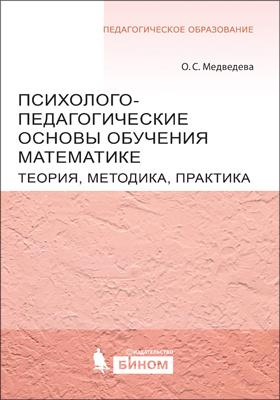 Психолого-педагогические основы обучения математике : теория, методика, практика