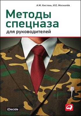 Методы спецназа для руководителей : практическое руководство по формированию эффективных команд на основе управленческой системы воинских подразделений специального назначения