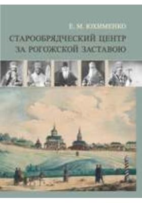 Старообрядческий центр за Рогожской заставою: монография